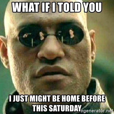 What If I Told You - WHAT IF I TOLD YOU I JUST MIGHT BE HOME BEFORE THIS SATURDAY