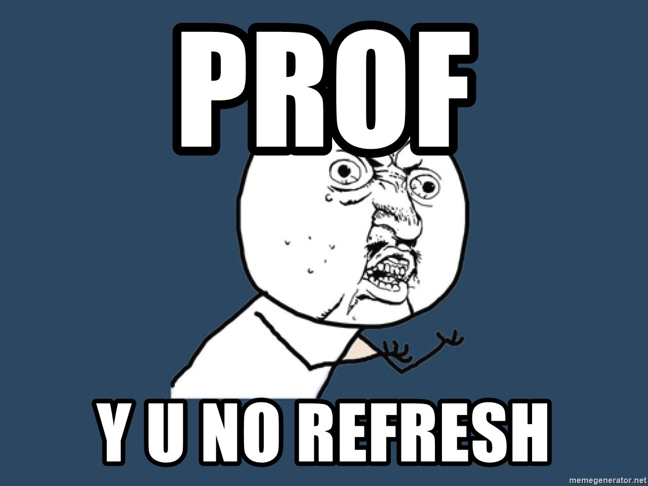 Y U No - prof Y U NO REFRESH