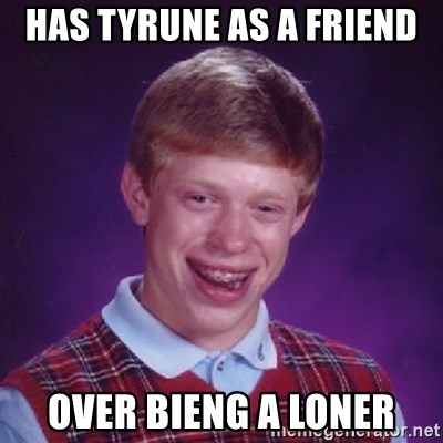 Bad Luck Brian - Has Tyrune as a friend over bieng a loner