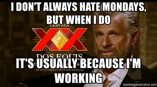 Dos Equis Man - I don't always hate Mondays, but when I do It's usually because I'm working
