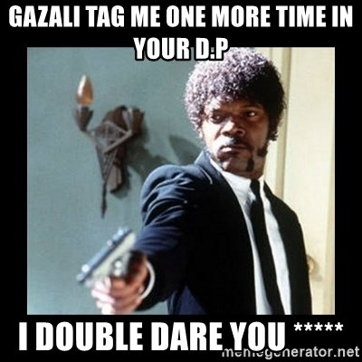 I dare you! I double dare you motherfucker! - Gazali tag me one more time in your d.p i double dare you *****