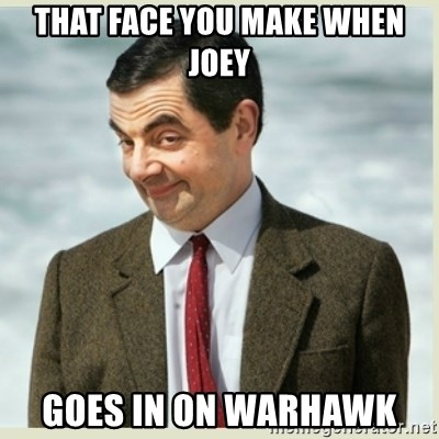 MR bean - THAT FACE YOU MAKE WHEN JOEY GOES IN ON WARHAWK