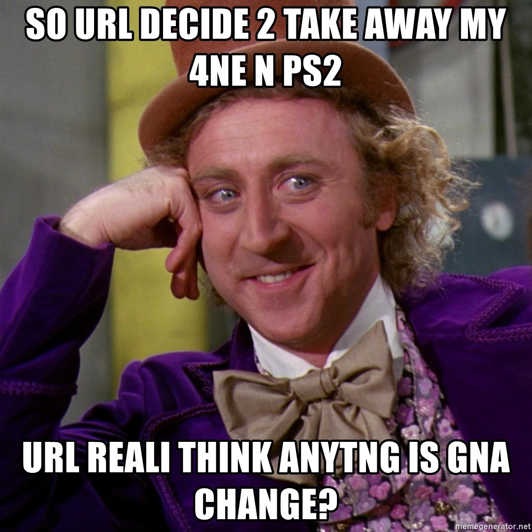 Willy Wonka - so url decide 2 take away my 4ne n ps2 url reali think anytng is gna change?