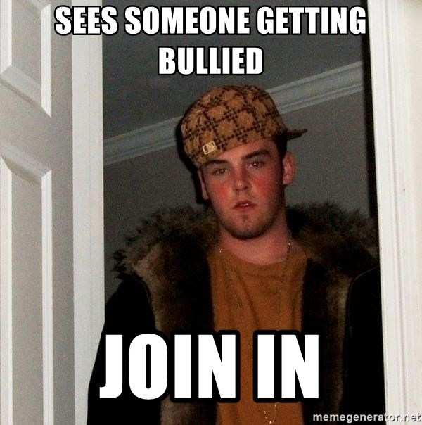 Scumbag Steve - sees someone getting bullied join in