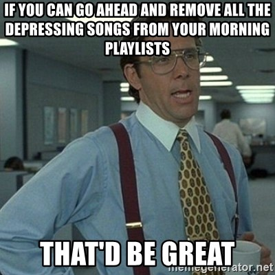 Yeah that'd be great... - If you can go ahead and remove all the depressing songs from your morning playlists that'd be great