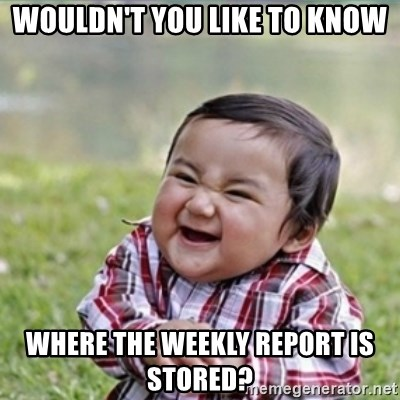 evil plan kid - Wouldn't you like to know Where the weekly report is stored?