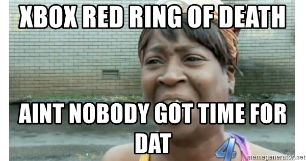 Xbox one aint nobody got time for that shit. - xbox red ring of death AINT NOBODY GOT TIME FOR DAT