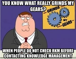 Grinds My Gears Peter Griffin - You know what really grinds my gears? when people do not check rkm before contacting Knowledge management