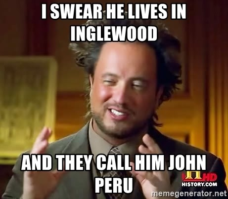 Ancient Aliens - I swear he lives in inglewood And they call him john peru