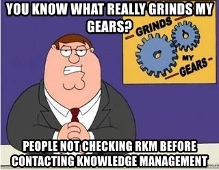 Grinds My Gears Peter Griffin - You know what really grinds my gears? people not checking rkm before contacting Knowledge management