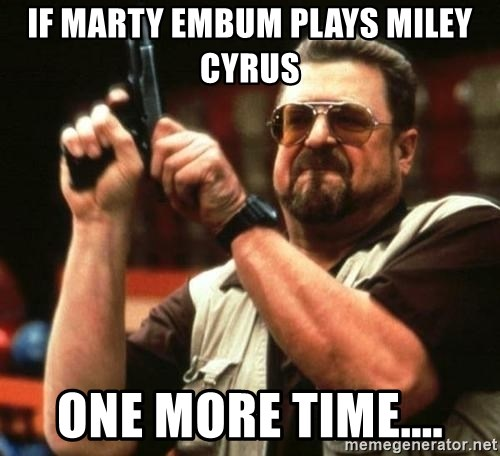 i'm the only one - IF MARTY EMBUM PLAYS MILEY CYRUS ONE MORE TIME....