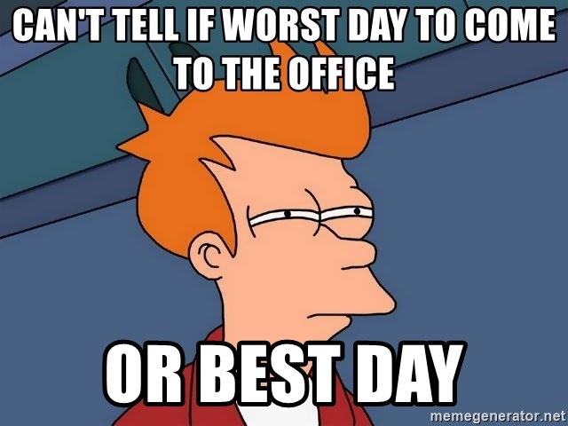 Futurama Fry - Can't tell if Worst day to come to the office Or Best day
