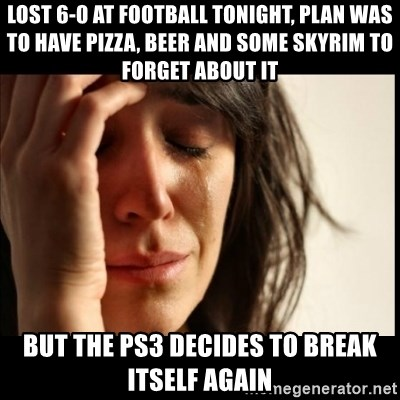 First World Problems - Lost 6-0 at football tonight, plan was to have pizza, beer and some skyrim to forget about it but the ps3 decides to break itself again