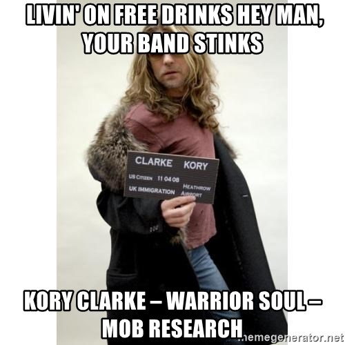 KORY CLARKE WARRIOR SOUL -  Livin' on free drinks Hey man, your band stinks Kory Clarke – Warrior Soul – Mob Research