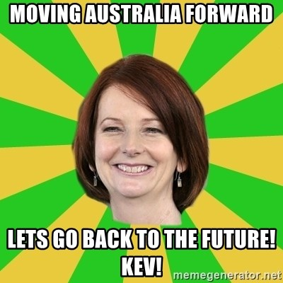 Julia Gillard - MOVING AUSTRALIA FORWARD LETS GO BACK TO THE FUTURE! KEV!