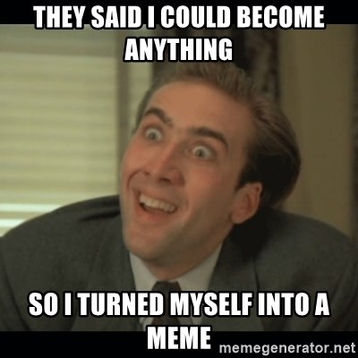 Nick Cage - THEY SAID I COULD BECOME ANYTHING  SO I TURNED MYSELF INTO A MEME