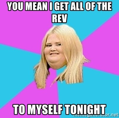 Fat Girl - YOU MEAN I GET ALL OF THE REV TO MYSELF TONIGHT