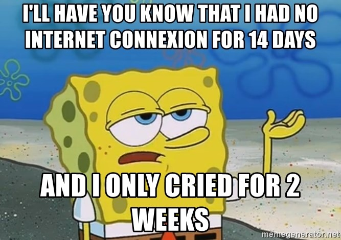 I'll have you know Spongebob - I'LL HAVE YOU KNOW THAT I HAD NO INTERNET CONNEXION FOR 14 DAYS AND I ONLY CRIED FOR 2 WEEKS