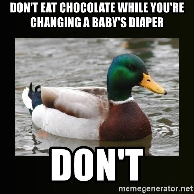 good advice duck - DON'T EAT CHOCOLATE WHILE YOU'RE CHANGING A BABY'S DIAPER DON'T