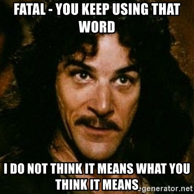 You keep using that word, I don't think it means what you think it means - FATAL - YOU KEEP USING THAT WORD I DO N0T THINK IT MEANS WHAT YOU THINK IT MEANS