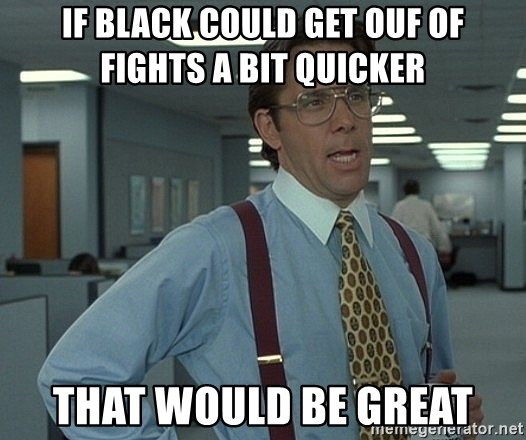 that would be great guy - If Black could get ouf of fights a bit quicker That would be great
