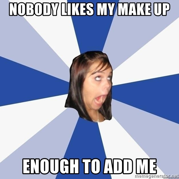Annoying Facebook Girl - NOBODY LIKES MY MAKE UP ENOUGH TO ADD ME