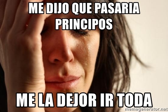 First World Problems - ME DIJO QUE PASARIA PRINCIPOS ME LA DEJOR IR TODA