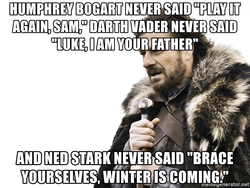 """Winter is Coming - Humphrey Bogart never said """"Play it again, Sam,"""" Darth Vader never said """"Luke, I am your father"""" and Ned Stark never said """"Brace yourselves, winter is coming."""""""