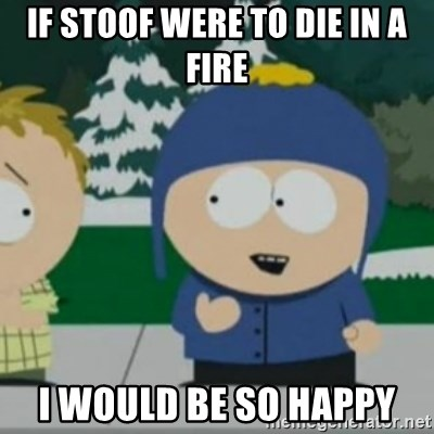 So Happy - if stoof were to die in a fire I would be so happy