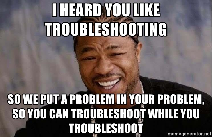 Yo Dawg - I heard you like troubleshooting So we put a problem in your problem, so you can troubleshoot while you troubleshoot