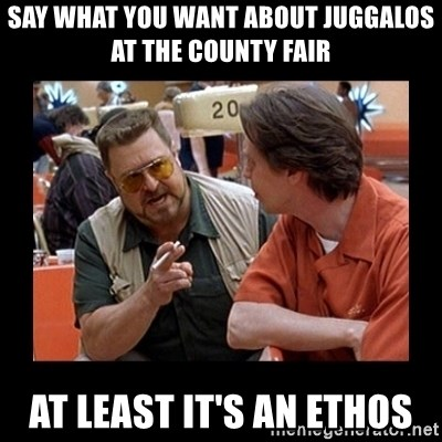 walter sobchak - Say what you want about Juggalos at the county fair At least it's an ethos