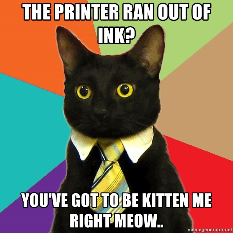 Business Cat - The printer ran out of ink? You've got to be kitten me right meow..