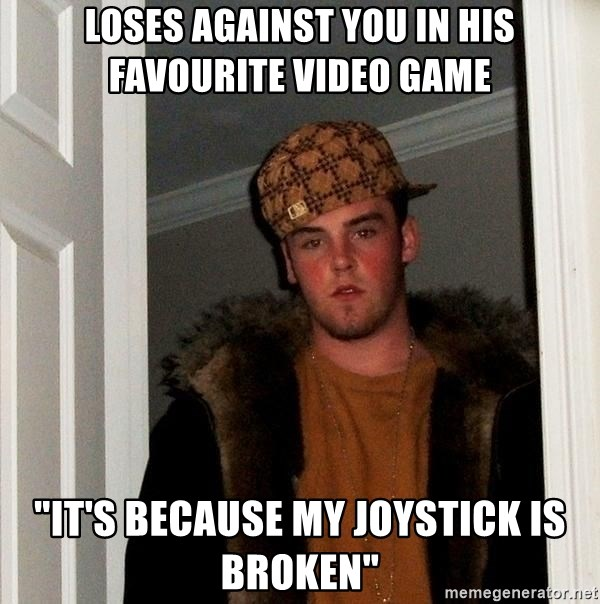 """Scumbag Steve - loses against you in his favourite video game """"it's because my joystick is broken"""""""