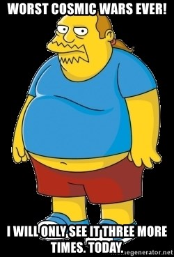 comic book guy - Worst Cosmic Wars ever! I will only see it three more times. Today.