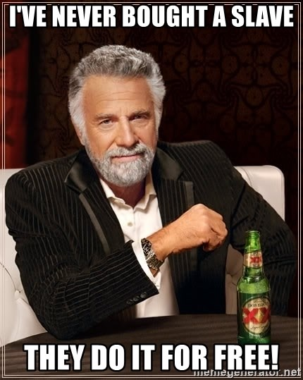 The Most Interesting Man In The World - I've never bought a slave they do it for free!