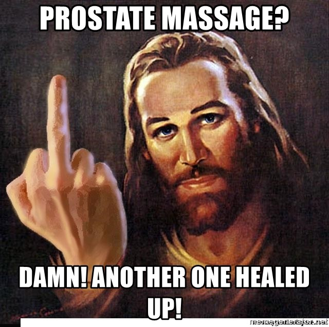 Jesus Ambassador To The Atheists - prostate massage? damn! another one healed up!