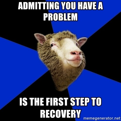 admitting you have a problem is the first step to recovery