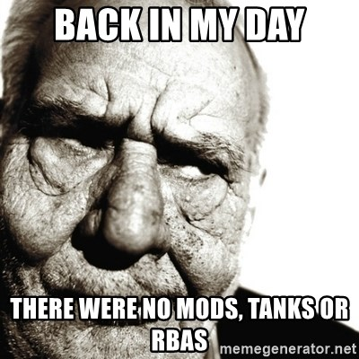 Back In My Day - back in my day there were no mods, tanks or rbas