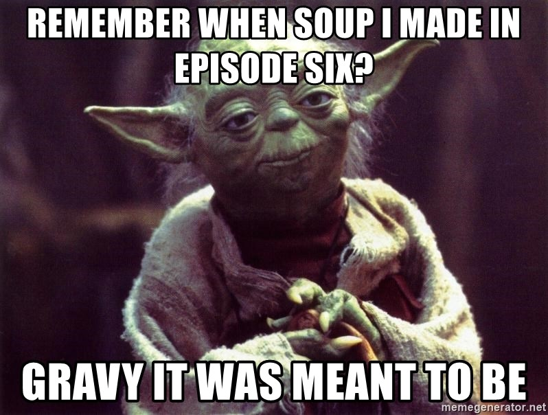 Yoda - Remember when soup I made in Episode Six? Gravy it was meant to be