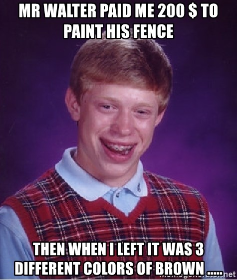 Bad Luck Brian - Mr walter paid me 200 $ to paint his fence  then when i left it was 3 different colors of brown .....