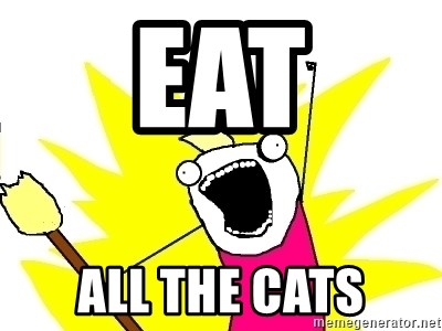 X ALL THE THINGS - eat all the cats