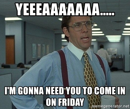 Office Space That Would Be Great - Yeeeaaaaaaa..... I'm gonna need you to come in on Friday