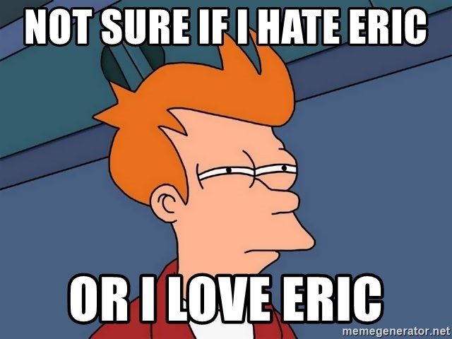 Futurama Fry - Not sure if I hate Eric or I love Eric