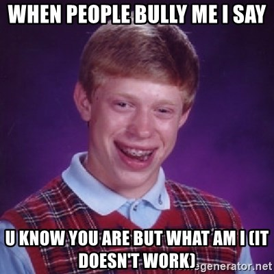 Bad Luck Brian - WHEN PEOPLE BULLY ME I SAY U KNOW YOU ARE BUT WHAT AM I (IT DOESN'T WORK)