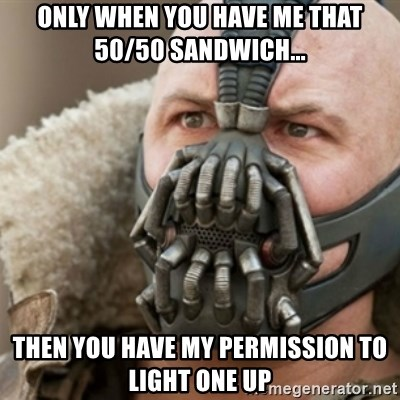 Bane - Only when you have me that 50/50 sandwich... then you have my permission to light one up