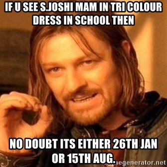One Does Not Simply - if u see s.joshi mam in tri colour dress in school then no doubt its either 26th Jan or 15th aug.