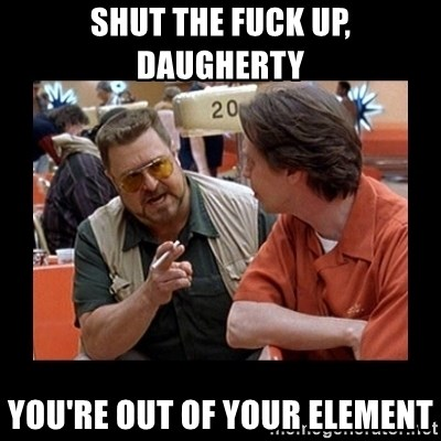 walter sobchak - SHUT THE FUCK UP, DAUGHERTY YOU'RE OUT OF YOUR ELEMENT