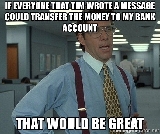that would be great guy - If everyone that Tim wrote a message could transfer the money to my bank account That would be great