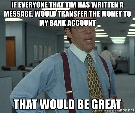 that would be great guy - If everyone that Tim has written a message, would transfer the money to my bank account that would be great