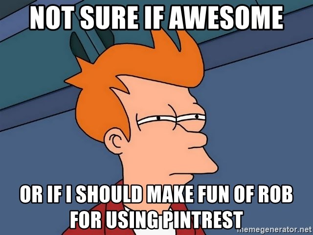Futurama Fry - not sure if awesome or if I should make fun of Rob for using pintrest